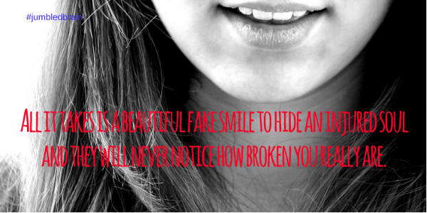'All it takes is a beautiful fake smile to hide an injured soul and they will never notice how broken you really are.