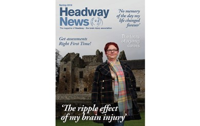 Headway News spring 2018: 'The ripple effect of my brain injury', Get assessments right first time, 'No memory of the day my life changed forever', The fears of ageing carers