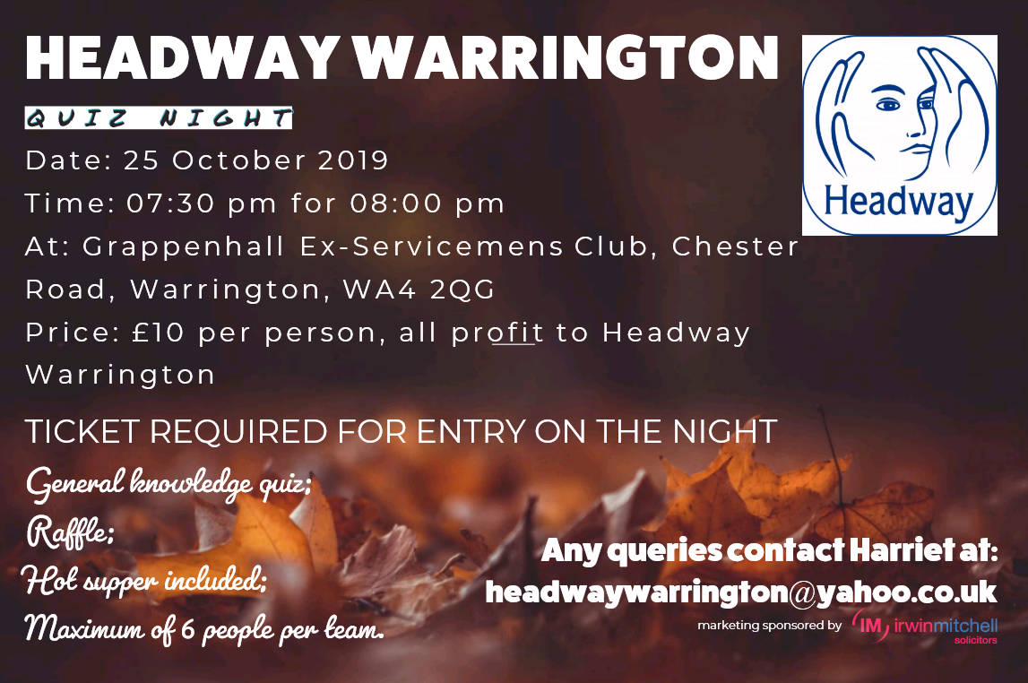 Headway Warrington quiz night: 25 October 2019, 7:30pm for 8pm, Grappenhall Ex-Servicemens Club, Chester Road, Warrington, WA4 2QG, Price £10 per person, all profit to Headway Warrington, Ticket required for entry on the night, Contact Harriet at headwaywarrington@yahoo.co.uk, Marketing sponsored by Irwin Mitchell